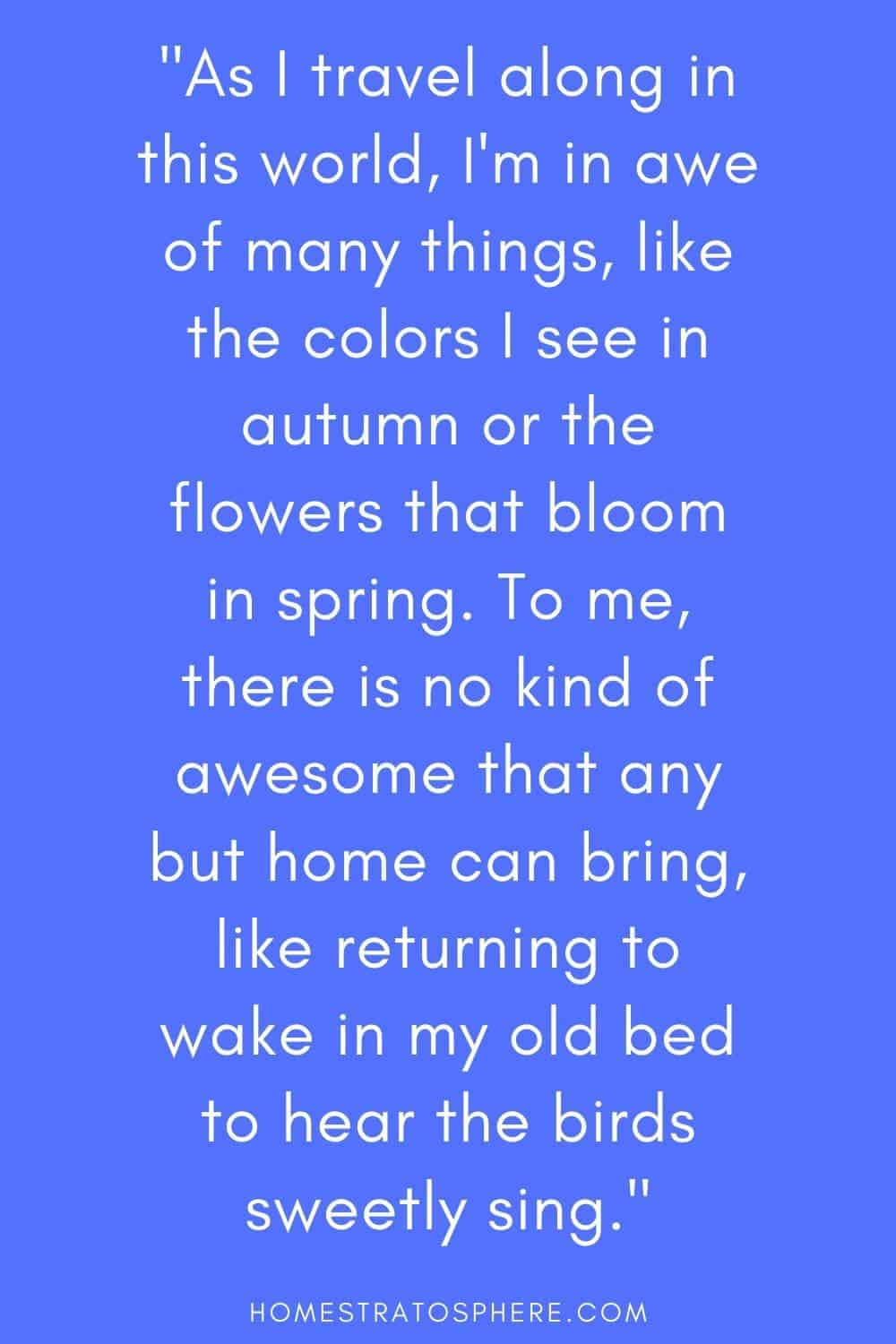 """""""As I travel along in this world, I'm in awe of many things, like the colors I see in autumn or the flowers that bloom in spring. To me, there is no kind of awesome that any but home can bring, like returning to wake in my old bed to hear the birds sweetly sing."""""""
