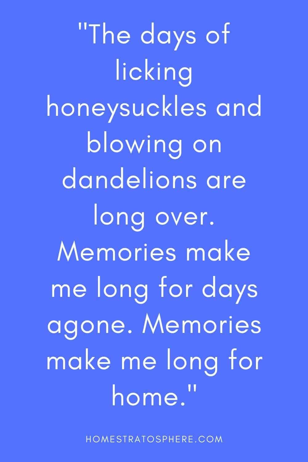 """""""The days of licking honeysuckles and blowing on dandelions are long over. Memories make me long for days agone. Memories make me long for home."""""""