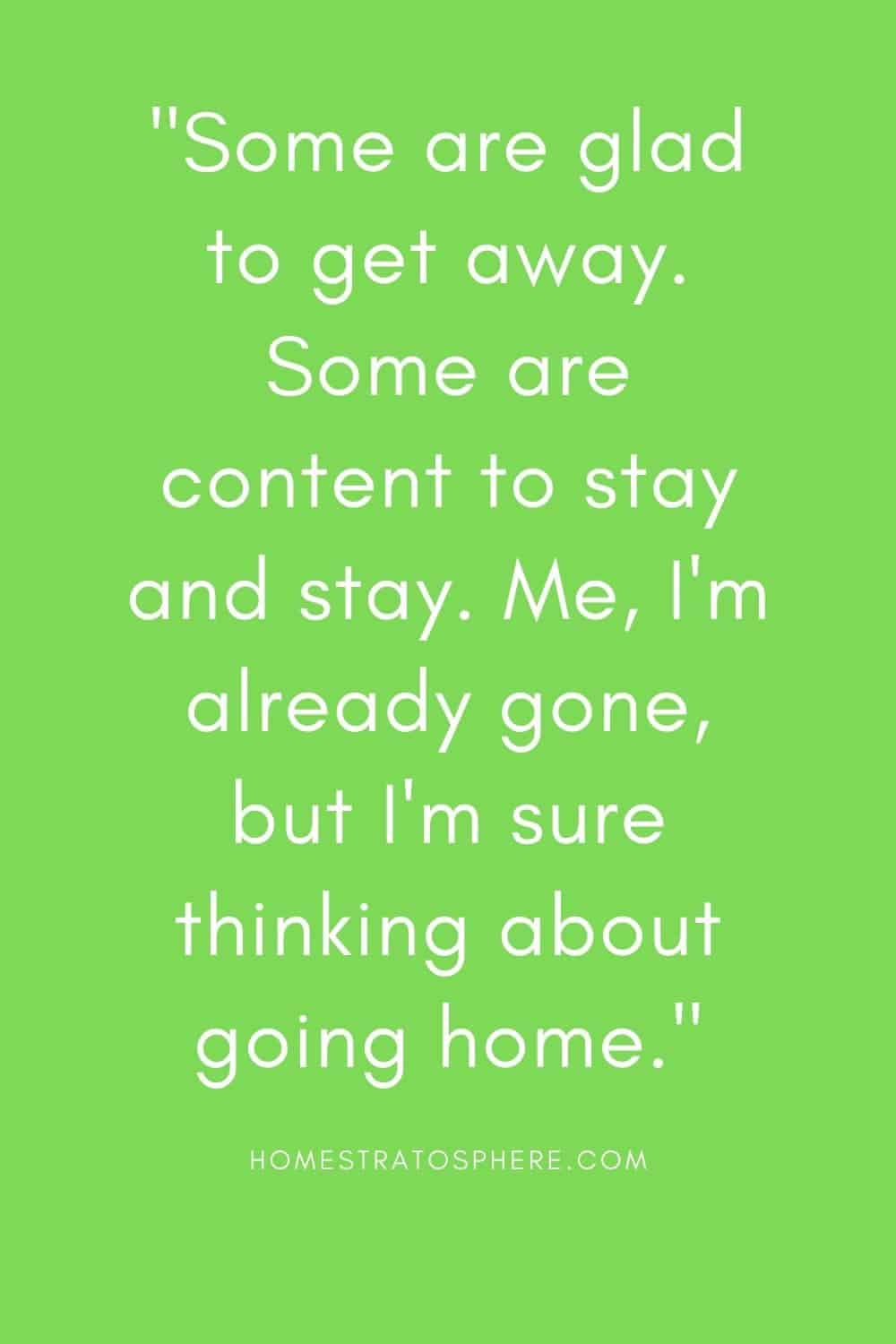 """""""Some are glad to get away. Some are content to stay and stay. Me, I'm already gone, but I'm sure thinking about going home."""""""