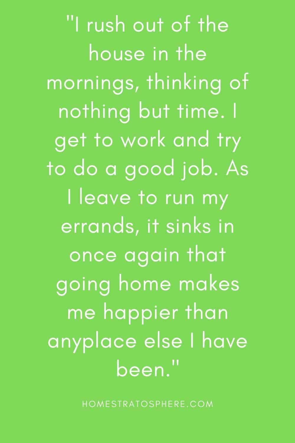 """""""I rush out of the house in the mornings, thinking of nothing but time. I get to work and try to do a good job. As I leave to run my errands, it sinks in once again that going home makes me happier than anyplace else I have been."""""""