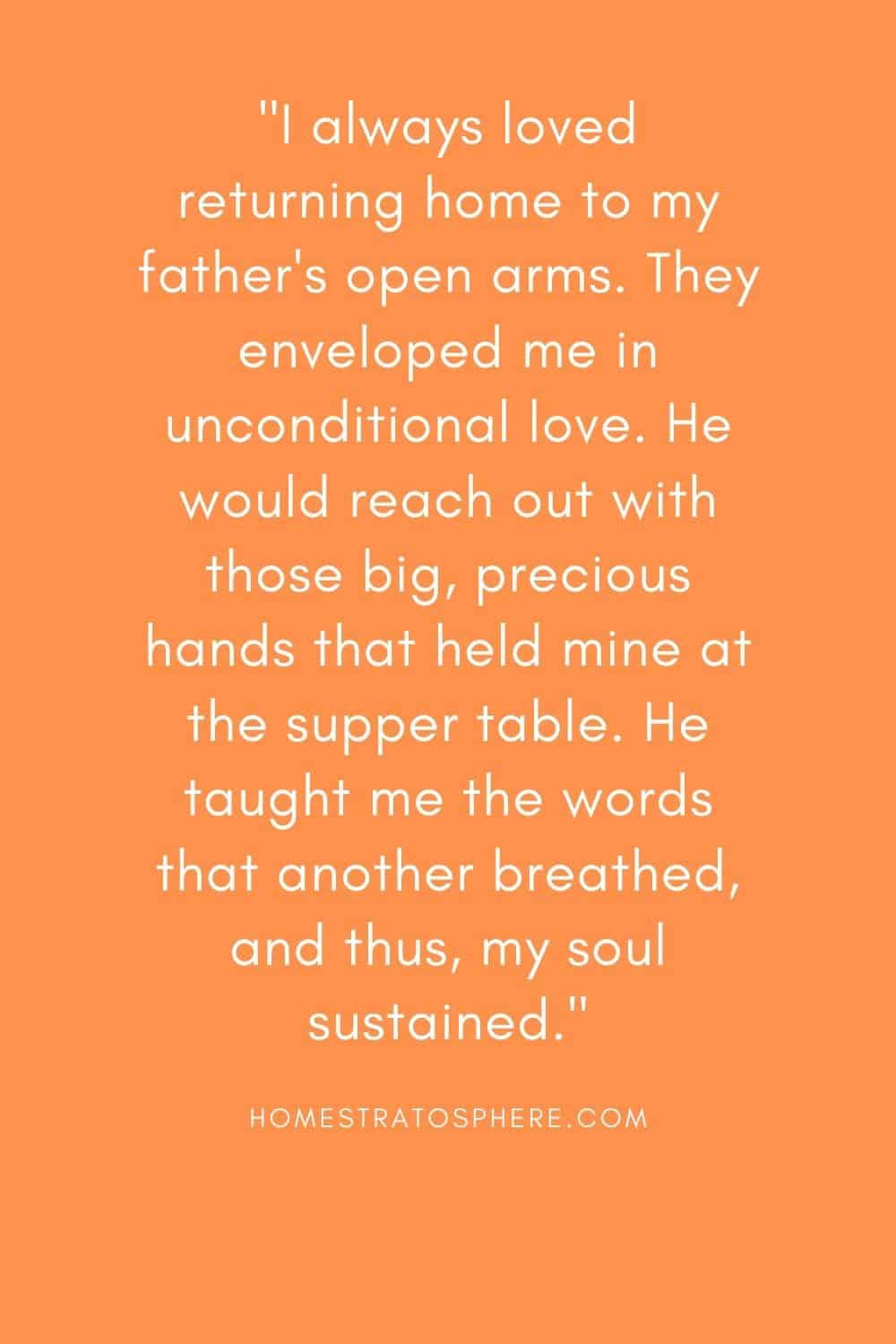 """""""I always loved returning home to my father's open arms. They enveloped me in unconditional love. He would reach out with those big, precious hands that held mine at the supper table. He taught me the words that another breathed, and thus, my soul sustained."""""""