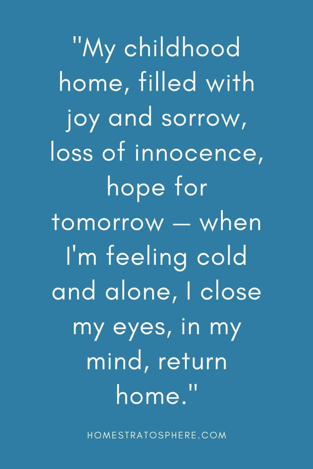 """""""My childhood home, filled with joy and sorrow, loss of innocence, hope for tomorrow — when I'm feeling cold and alone, I close my eyes, in my mind, return home."""""""