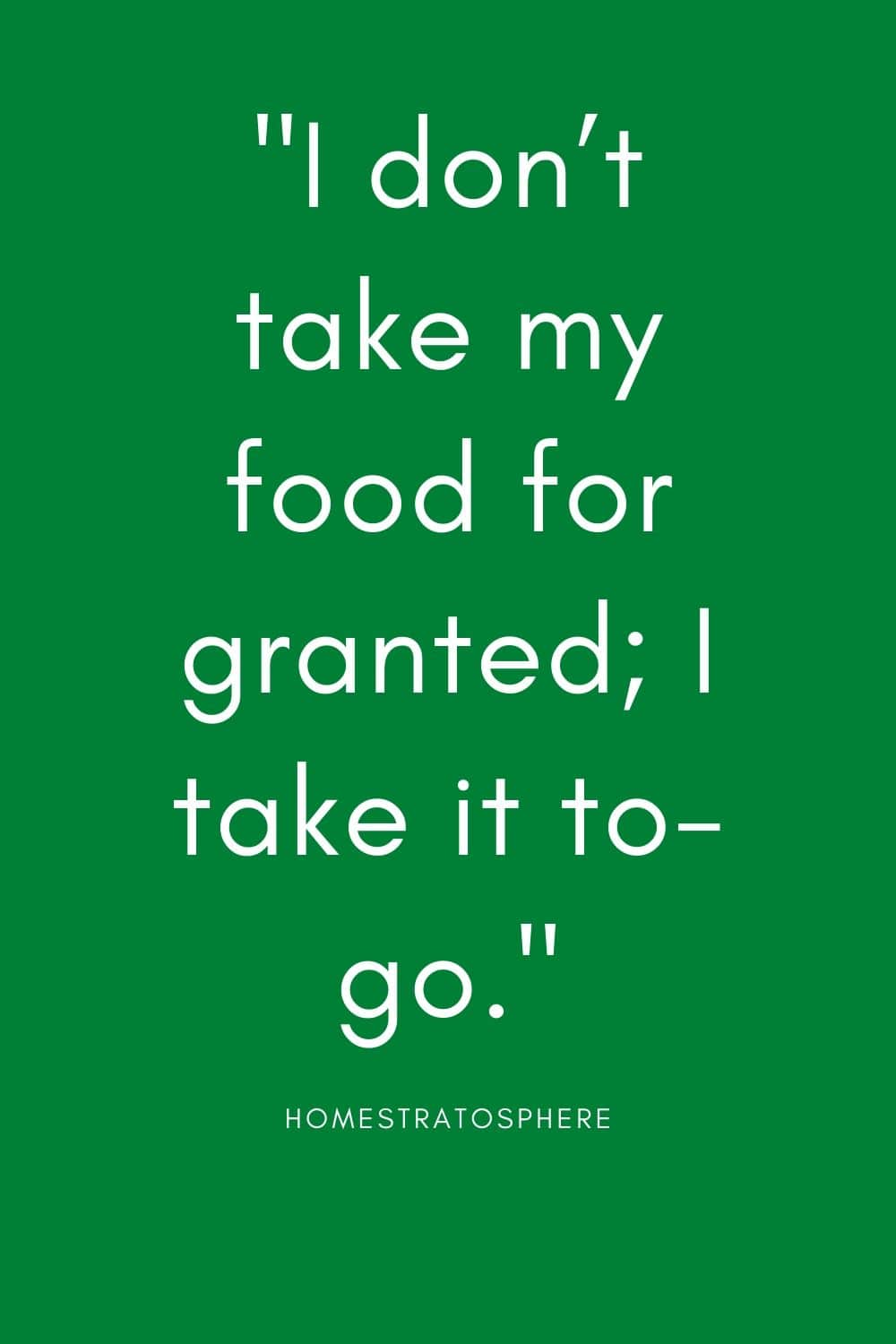 """I don't take my food for granted; I take it to-go."""