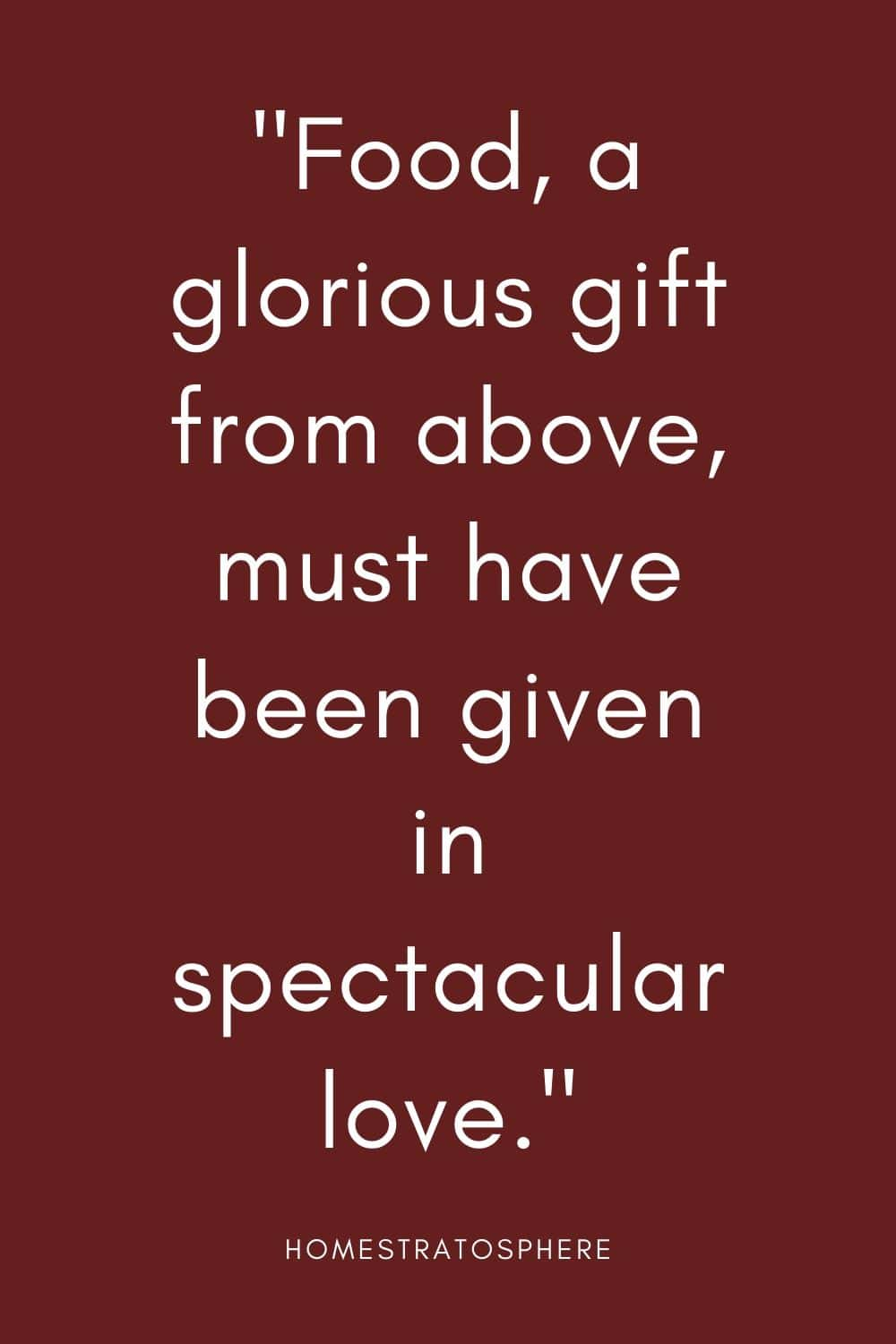 """Food, a glorious gift from above, must have been given in spectacular love."""