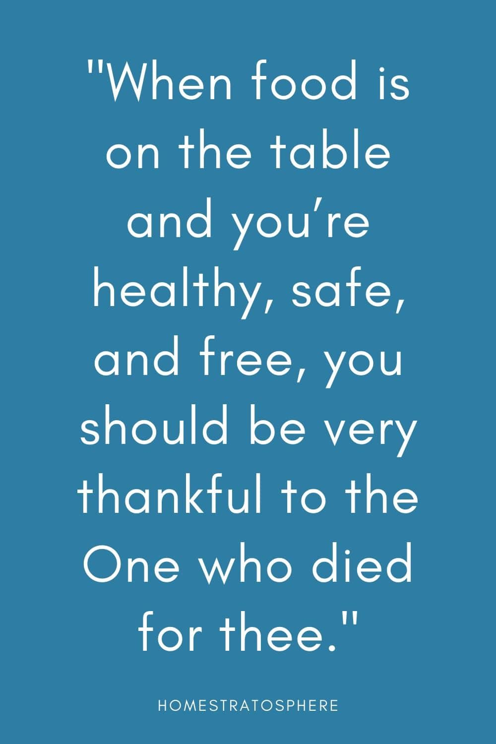 """When food is on the table and you're healthy, safe, and free, you should be very thankful to the One who died for thee."""
