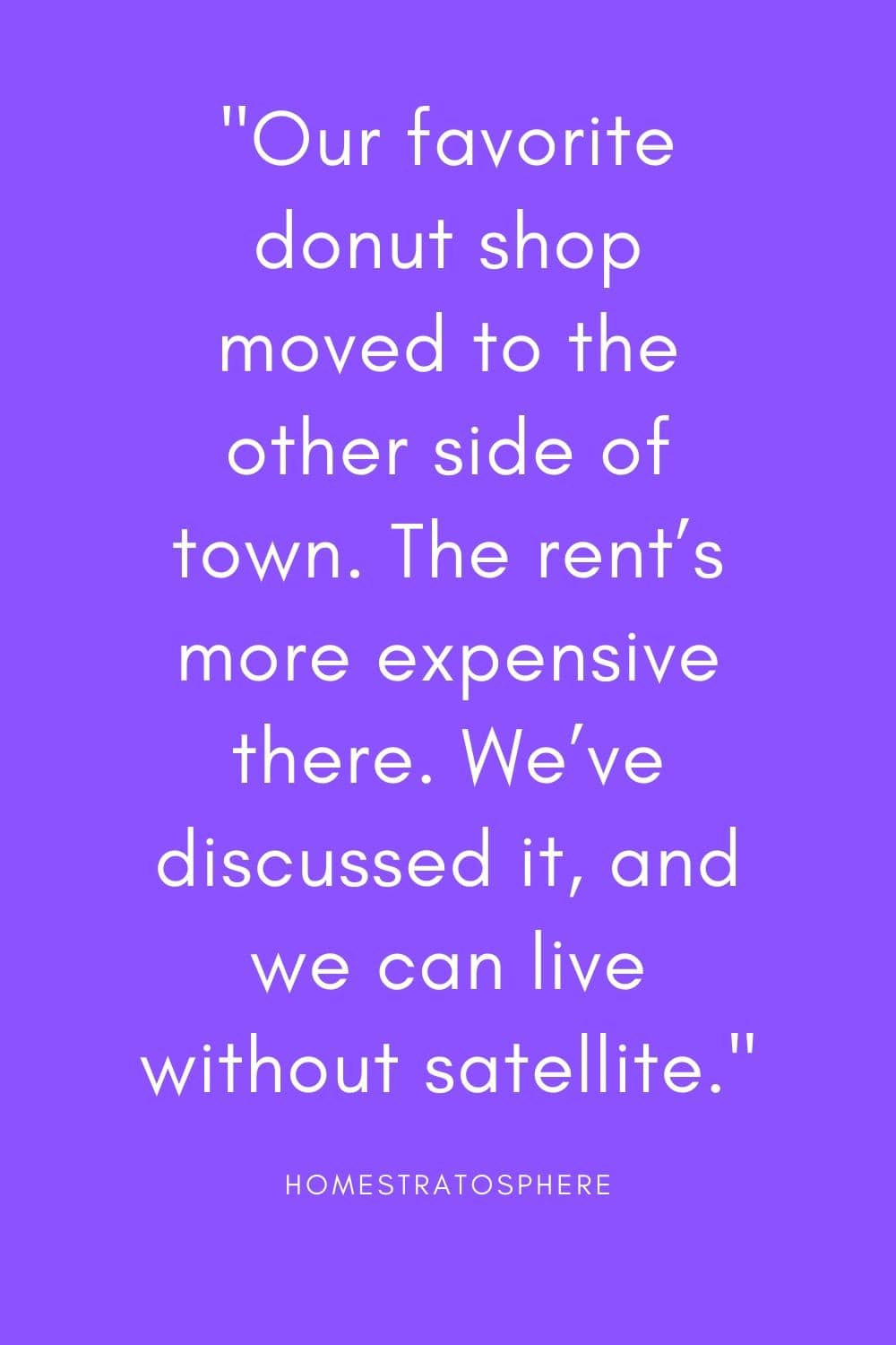 """Our favorite donut shop moved to the other side of town. The rent's more expensive there. We've discussed it, and we can live without satellite."""