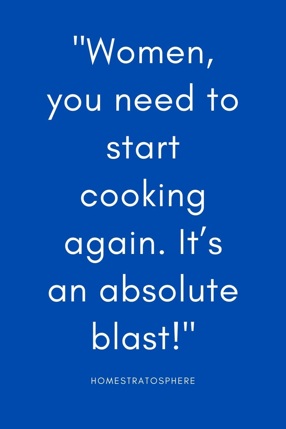 """Women, you need to start cooking again. It's an absolute blast!"""
