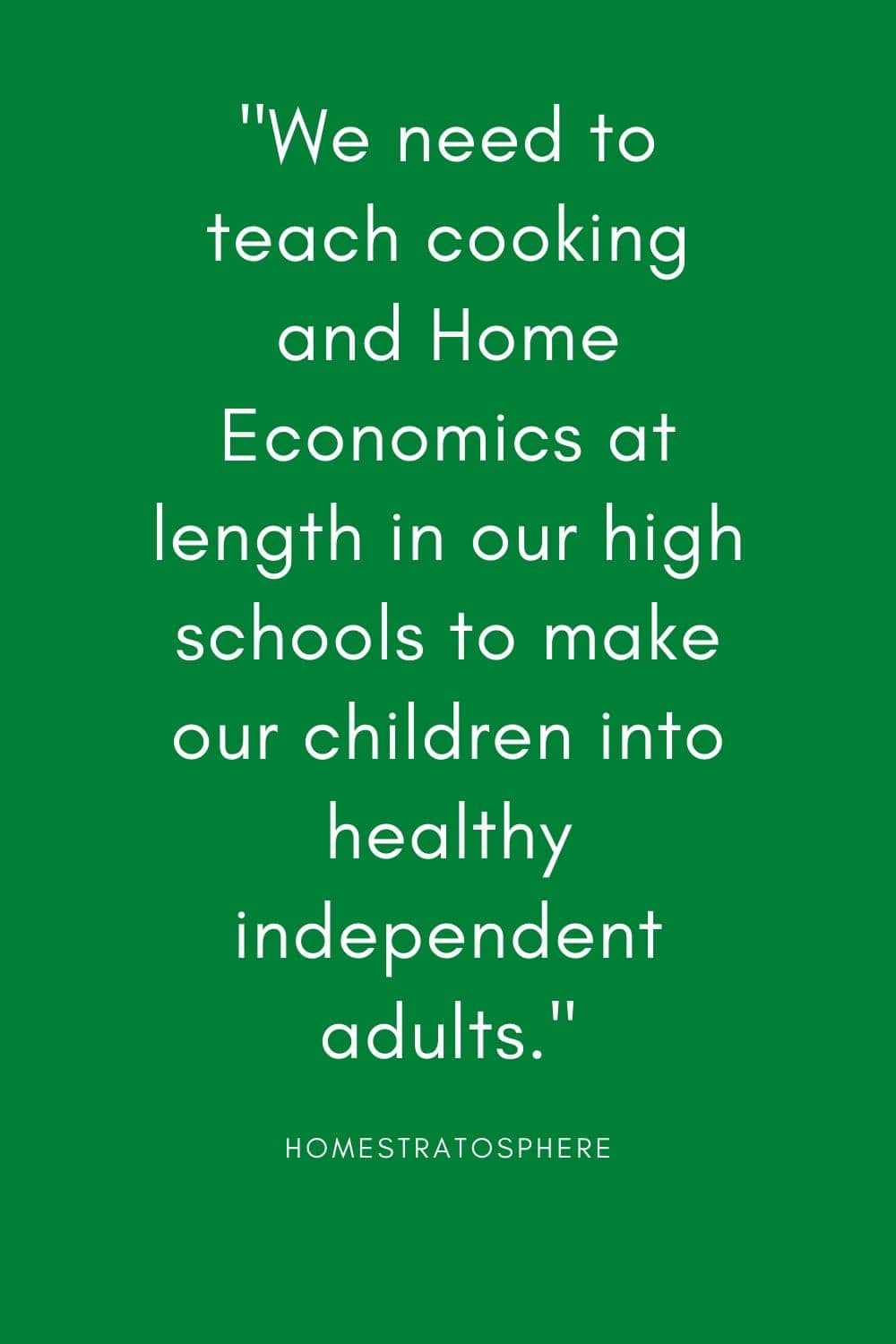 """We need to teach cooking and Home Economics at length in our high schools to make our children into healthy independent adults."""
