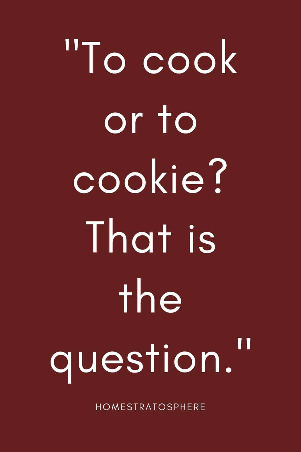 """To cook or to cookie? That is the question."""