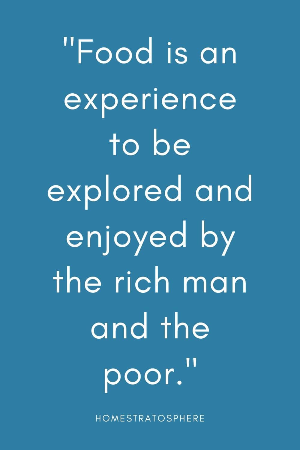 """Food is an experience to be explored and enjoyed by the rich man and the poor."""