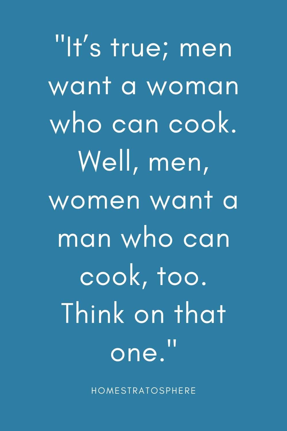"""It's true; men want a woman who can cook. Well, men, women want a man who can cook, too. Think on that one."""