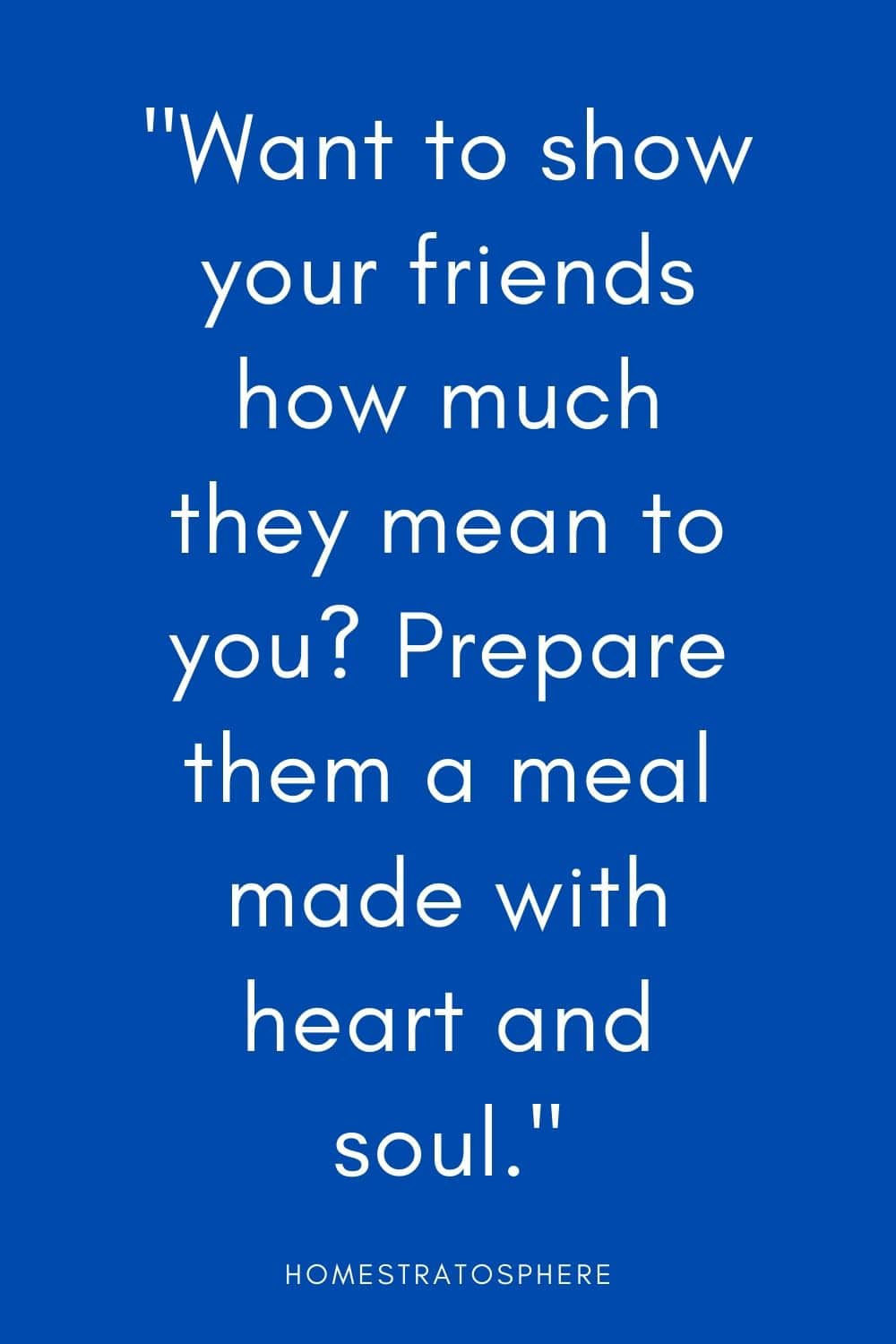 """Want to show your friends how much they mean to you? Prepare them a meal made with heart and soul."""