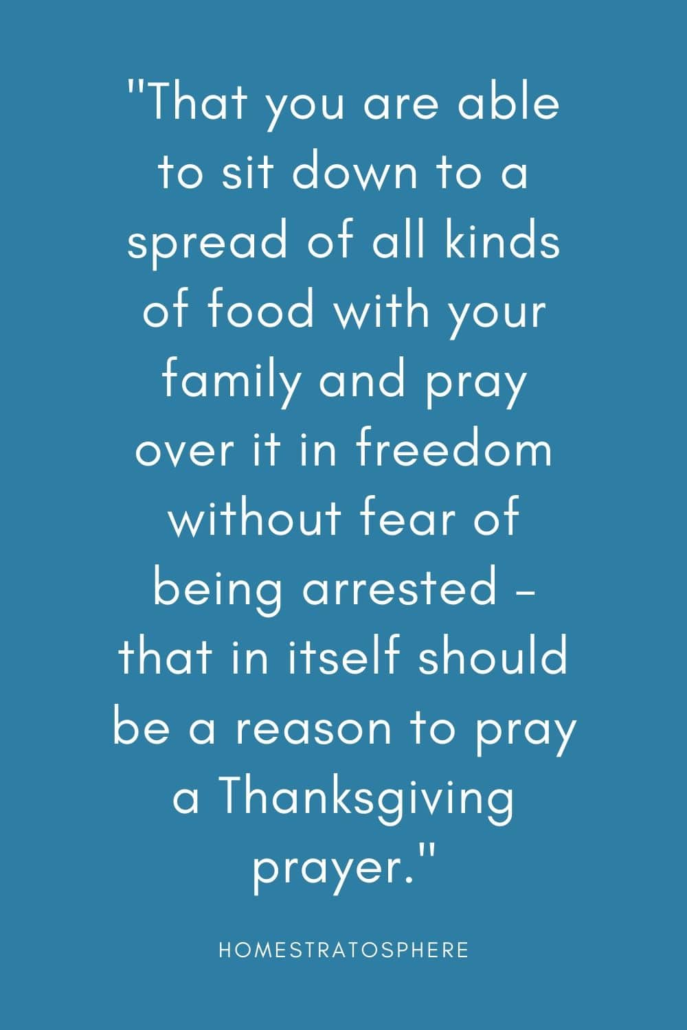 """That you are able to sit down to a spread of all kinds of food with your family and pray over it in freedom without fear of being arrested – that in itself should be a reason to pray a Thanksgiving prayer."""