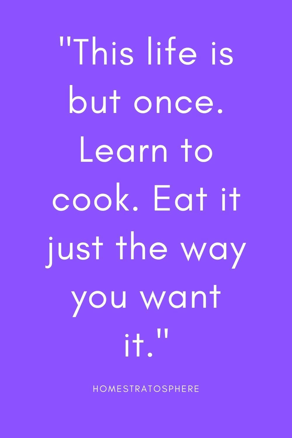 """This life is but once. Learn to cook. Eat it just the way you want it."""