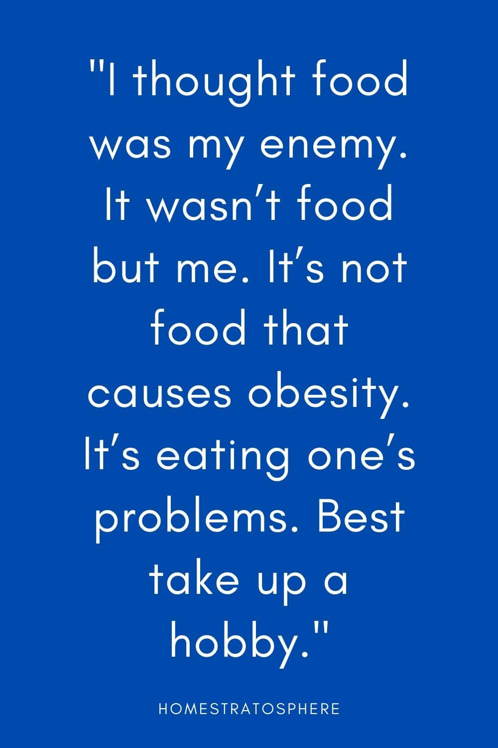 """I thought food was my enemy. It wasn't food but me. It's not food that causes obesity. It's eating one's problems. Best take up a hobby."""