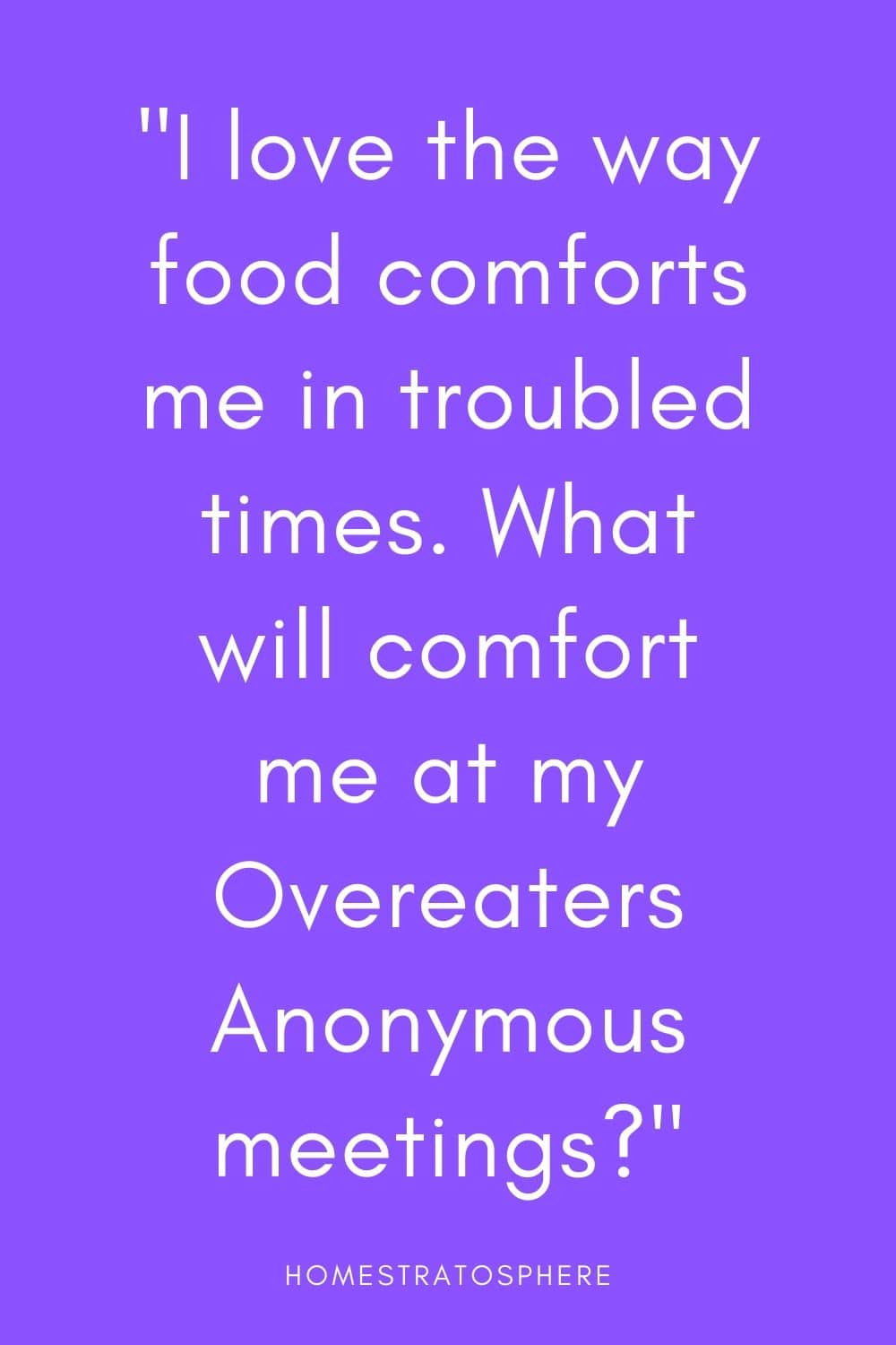 """I love the way food comforts me in troubled times. What will comfort me at my Overeaters Anonymous meetings?"""