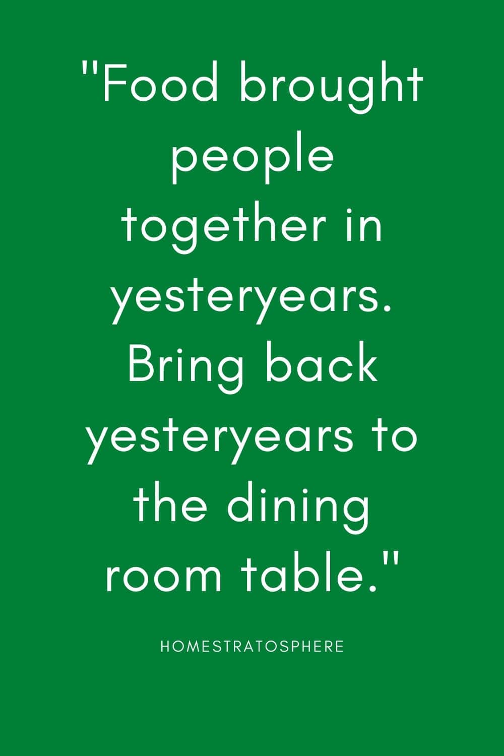 """Food brought people together in yesteryears. Bring back yesteryears to the dining room table."""