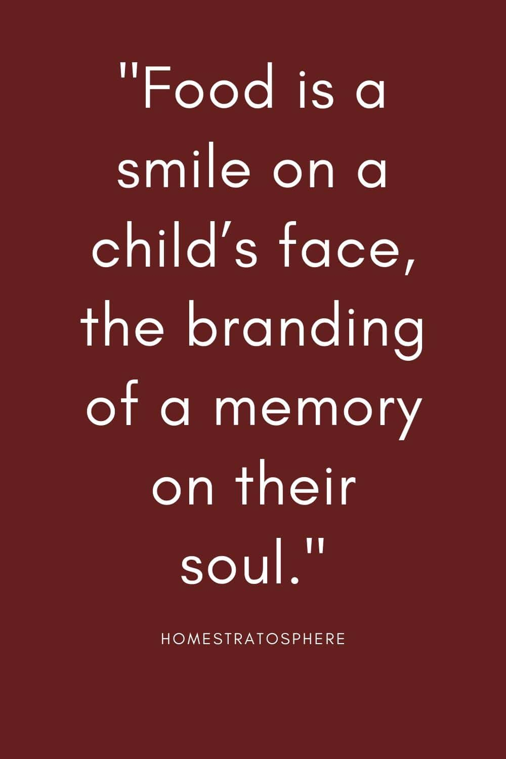"""Food is a smile on a child's face, the branding of a memory on their soul."""