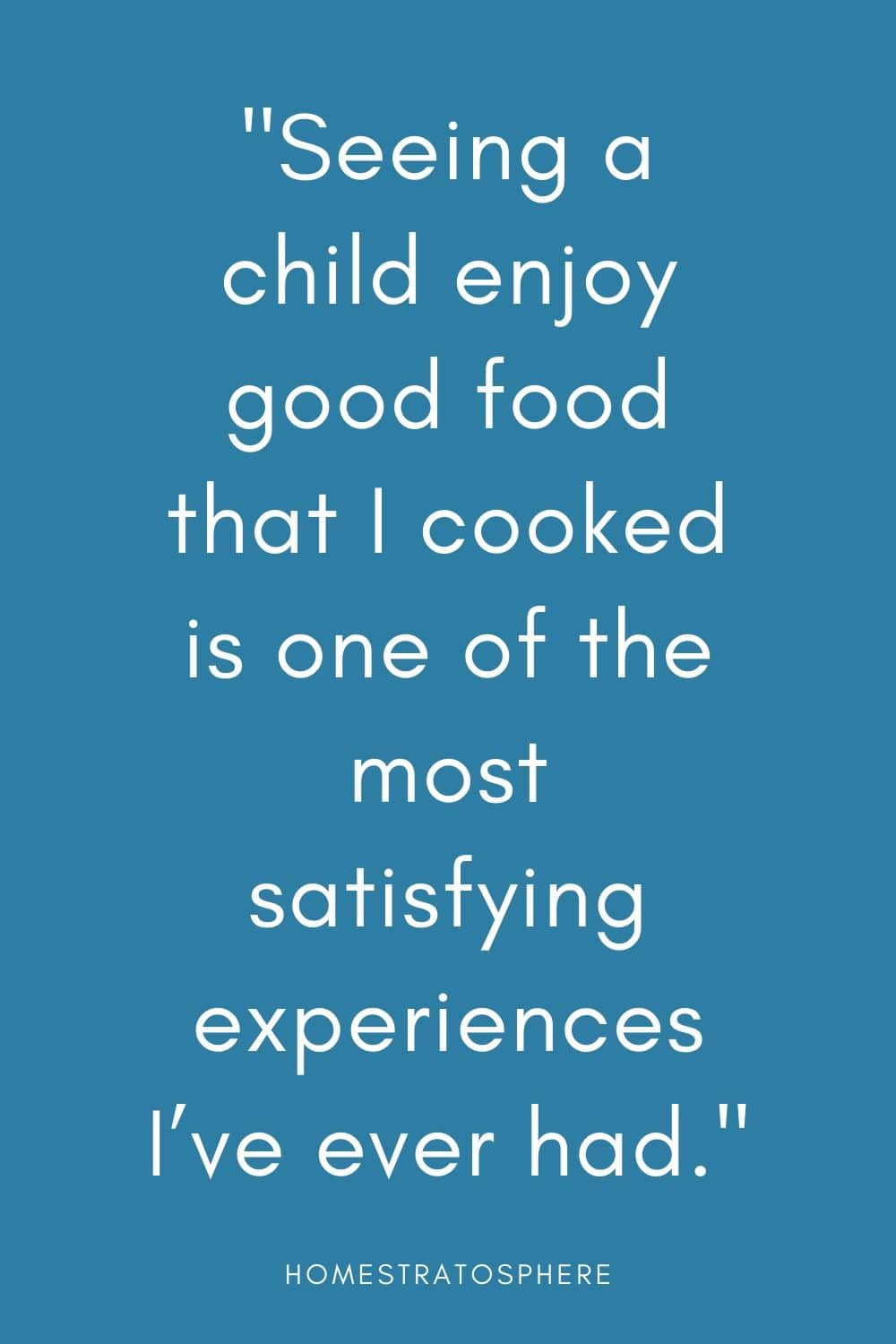 """Seeing a child enjoy good food that I cooked is one of the most satisfying experiences I've ever had."""