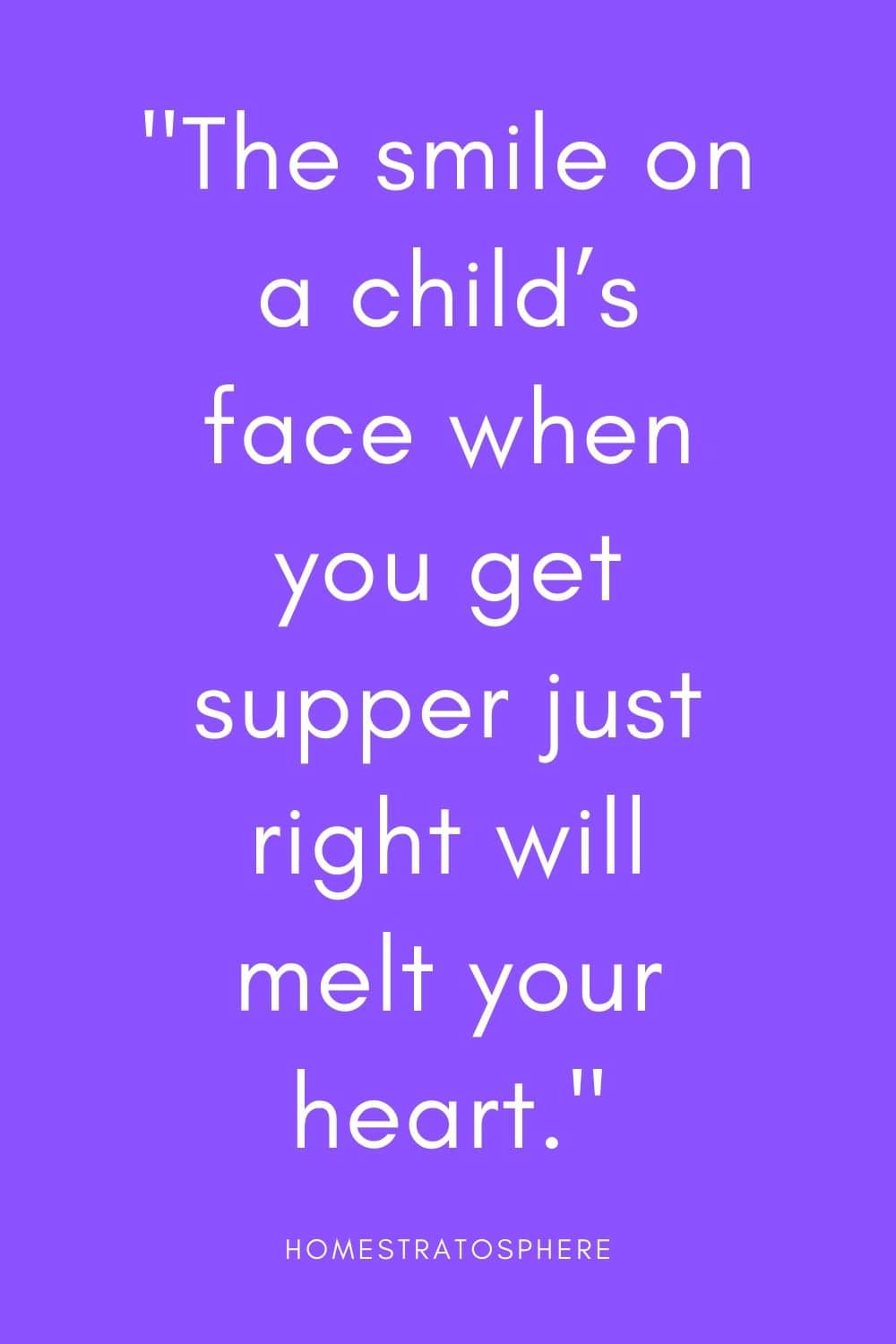 """The smile on a child's face when you get supper just right will melt your heart."""