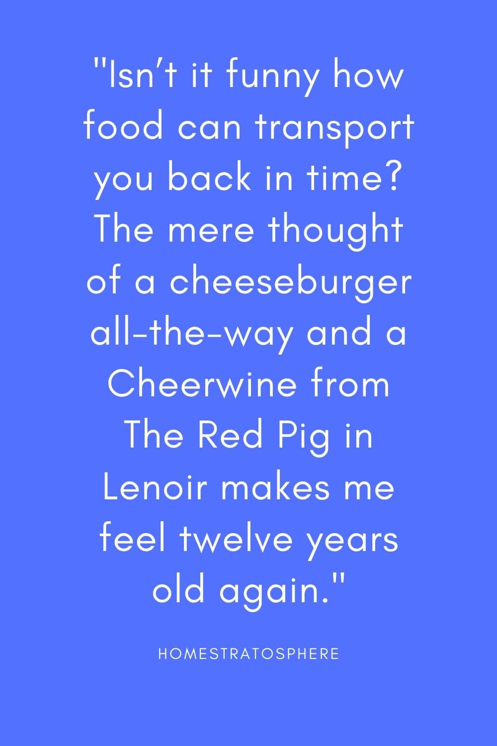 """Isn't it funny how food can transport you back in time? The mere thought of a cheeseburger all-the-way and a Cheerwine from The Red Pig in Lenoir makes me feel twelve years old again."""
