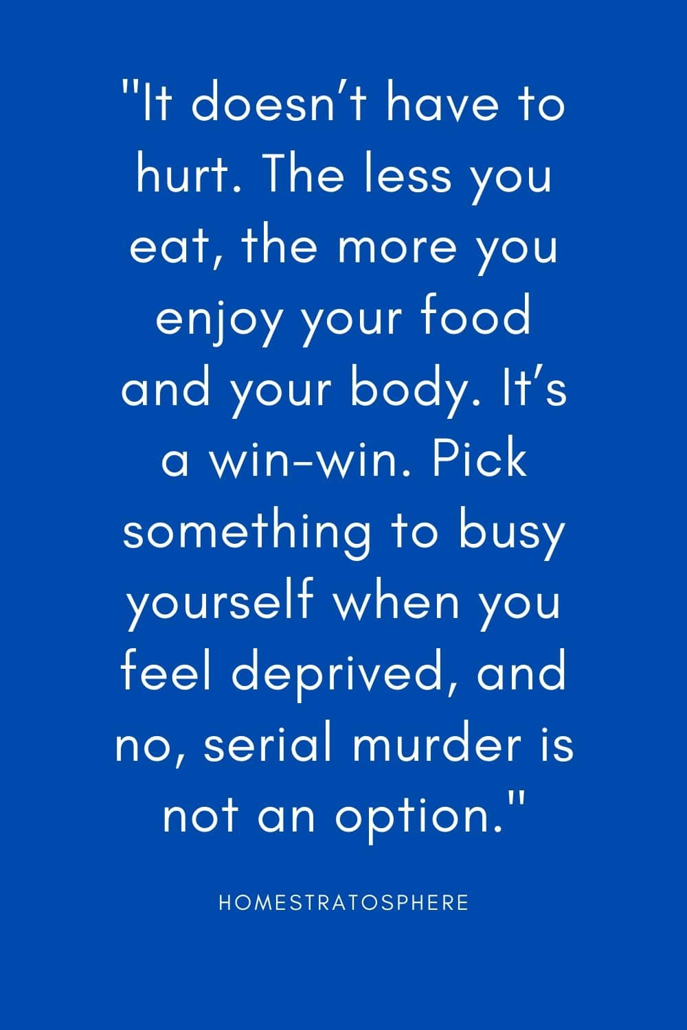 """It doesn't have to hurt. The less you eat, the more you enjoy your food and your body. It's a win-win. Pick something to busy yourself when you feel deprived, and no, serial murder is not an option."""
