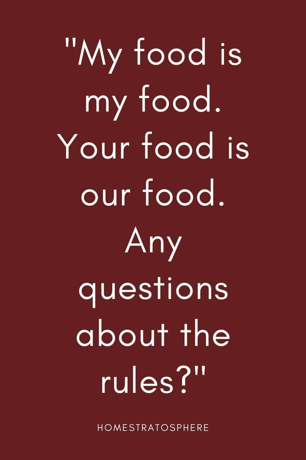 """My food is my food. Your food is our food. Any questions about the rules?"""