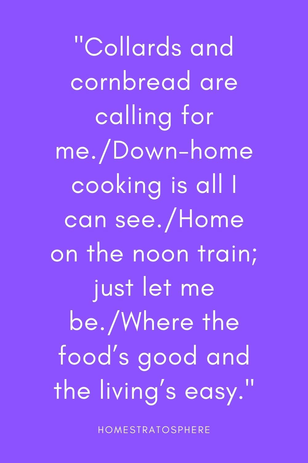 """Collards and cornbread are calling for me./Down-home cooking is all I can see./Home on the noon train; just let me be./Where the food's good and the living's easy."""