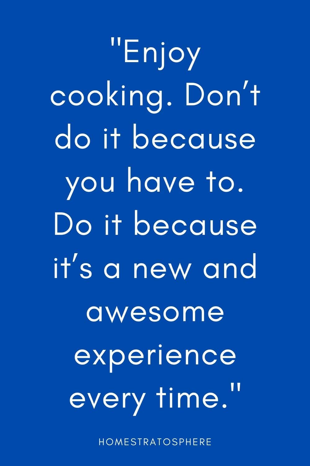 """Enjoy cooking. Don't do it because you have to. Do it because it's a new and awesome experience every time."""