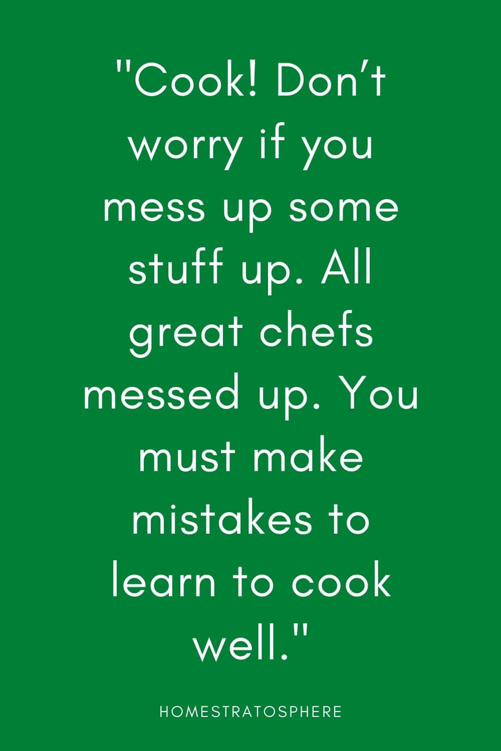 """Cook! Don't worry if you mess up some stuff up. All great chefs messed up. You must make mistakes to learn to cook well."""