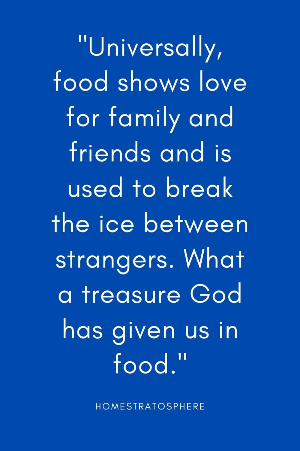 """Universally, food shows love for family and friends and is used to break the ice between strangers. What a treasure God has given us in food."""