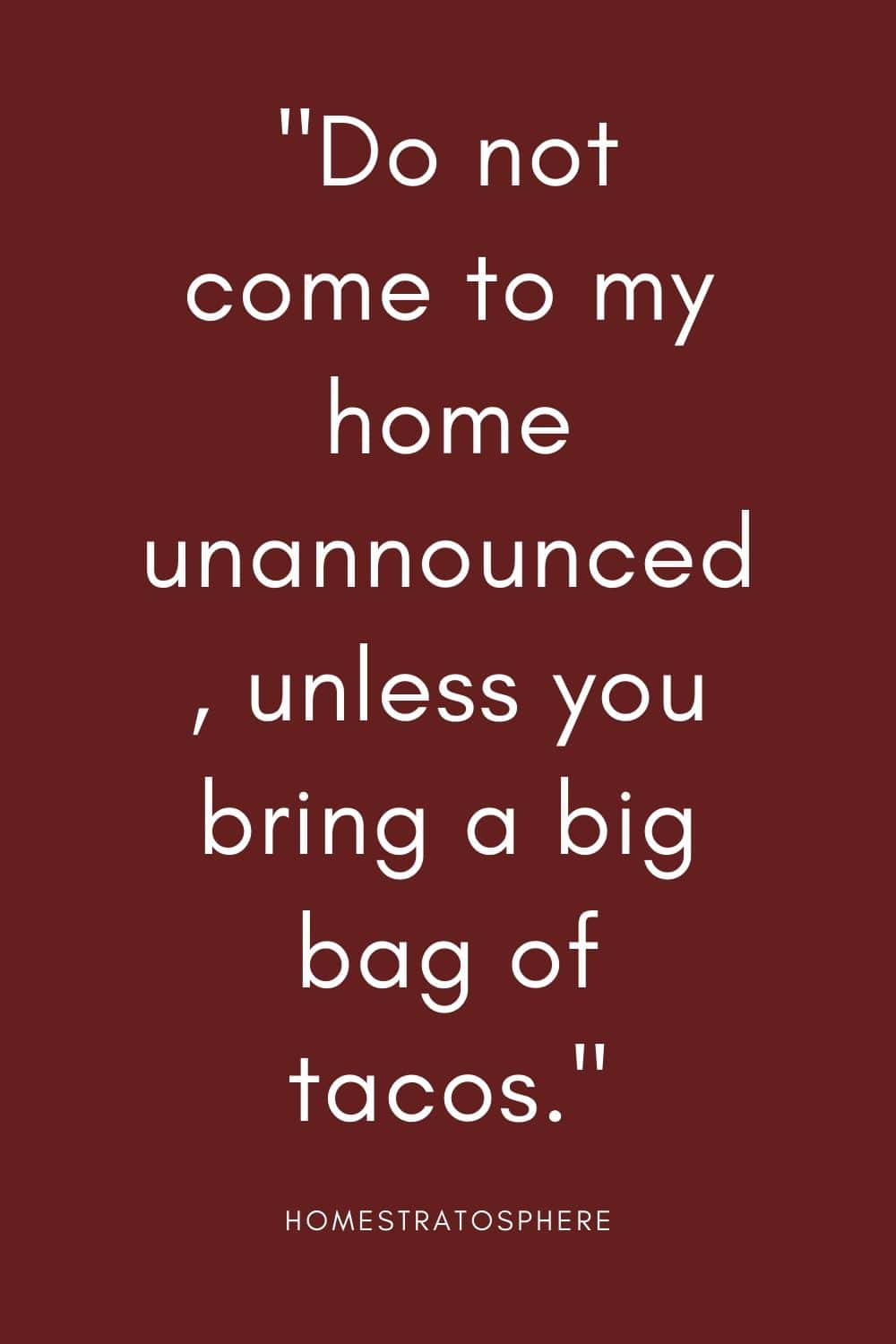 """Do not come to my home unannounced, unless you bring a big bag of tacos."""