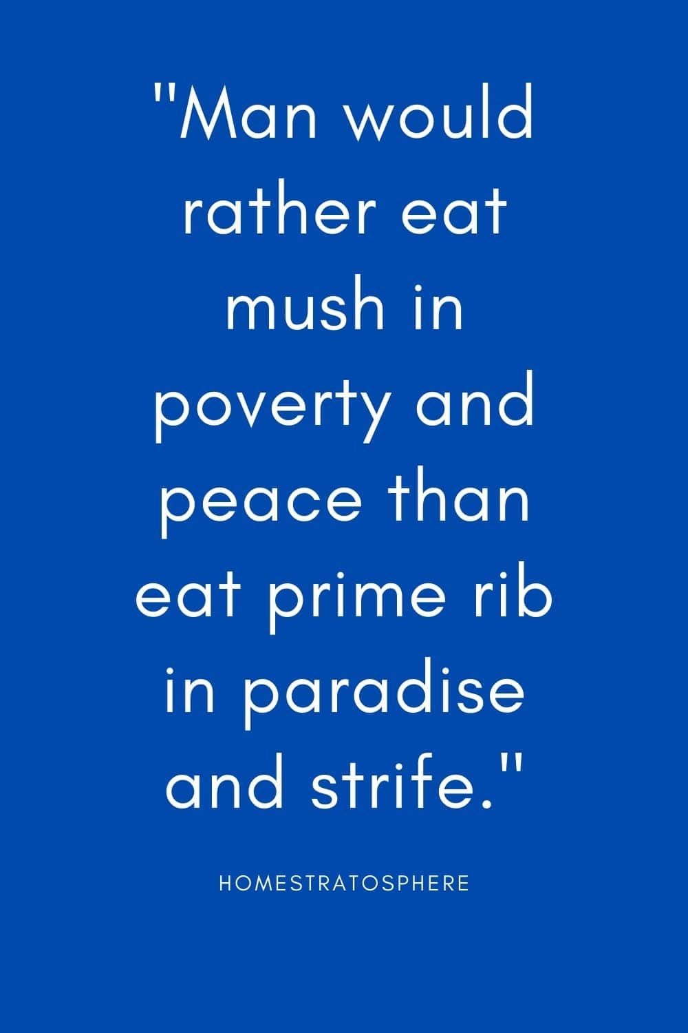 """Man would rather eat mush in poverty and peace than eat prime rib in paradise and strife."""
