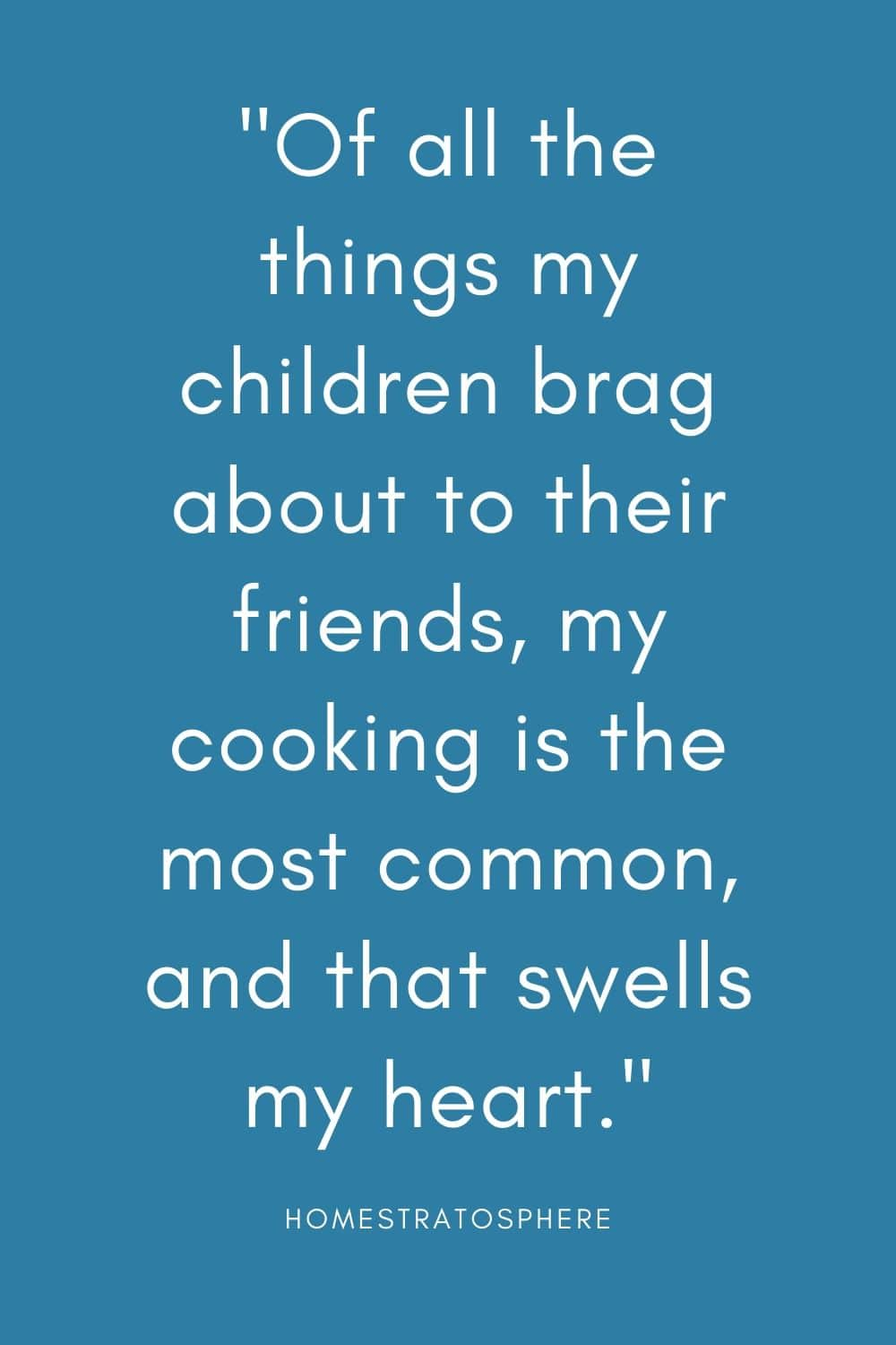 """Of all the things my children brag about to their friends, my cooking is the most common, and that swells my heart."""