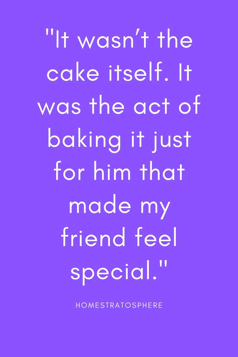 """It wasn't the cake itself. It was the act of baking it just for him that made my friend feel special."""