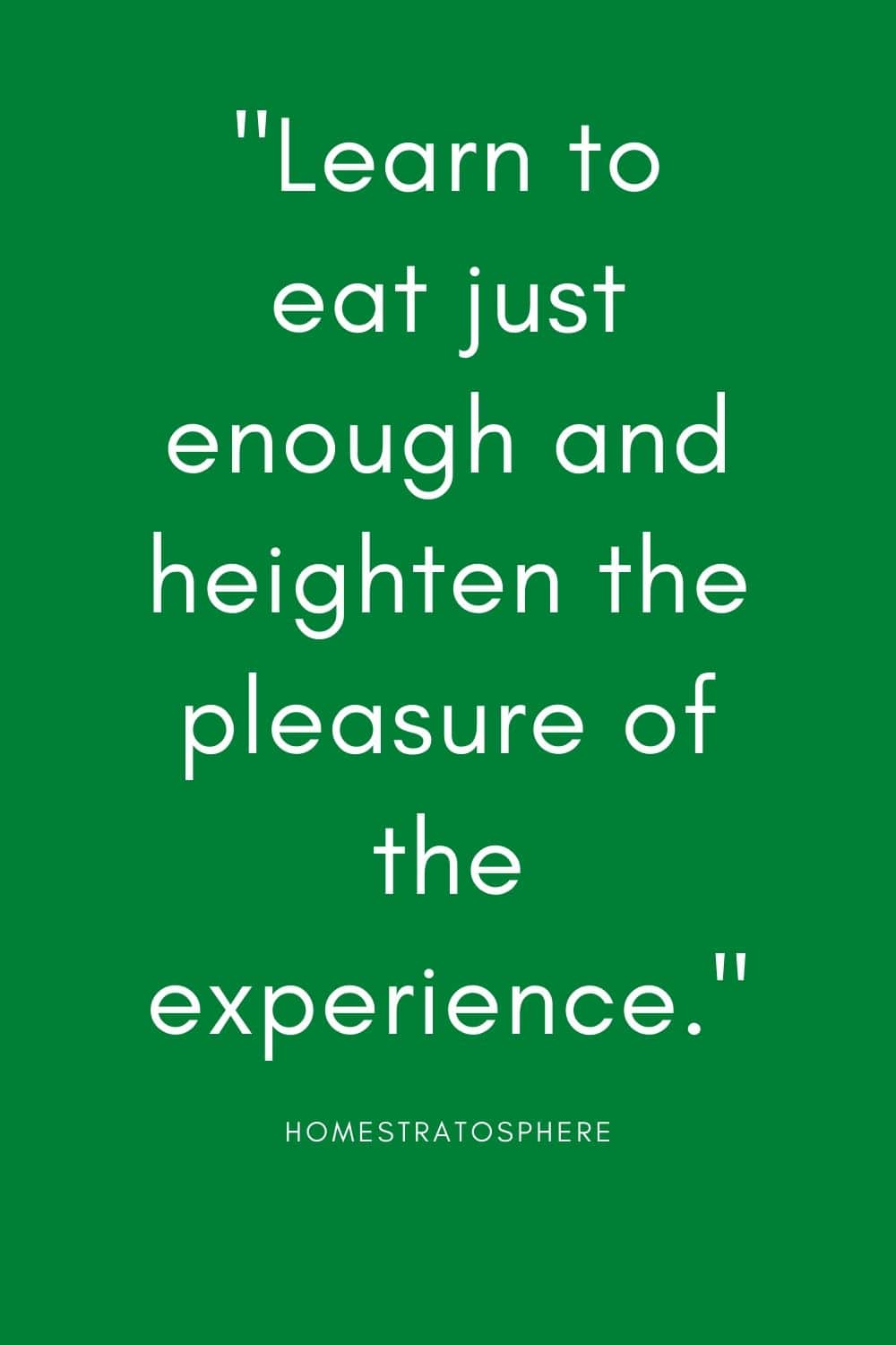 """Learn to eat just enough and heighten the pleasure of the experience."""