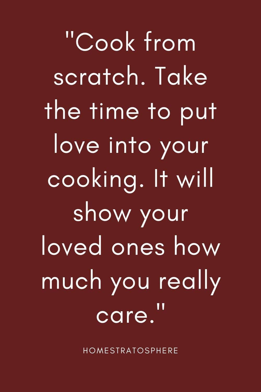 """Cook from scratch. Take the time to put love into your cooking. It will show your loved ones how much you really care."""