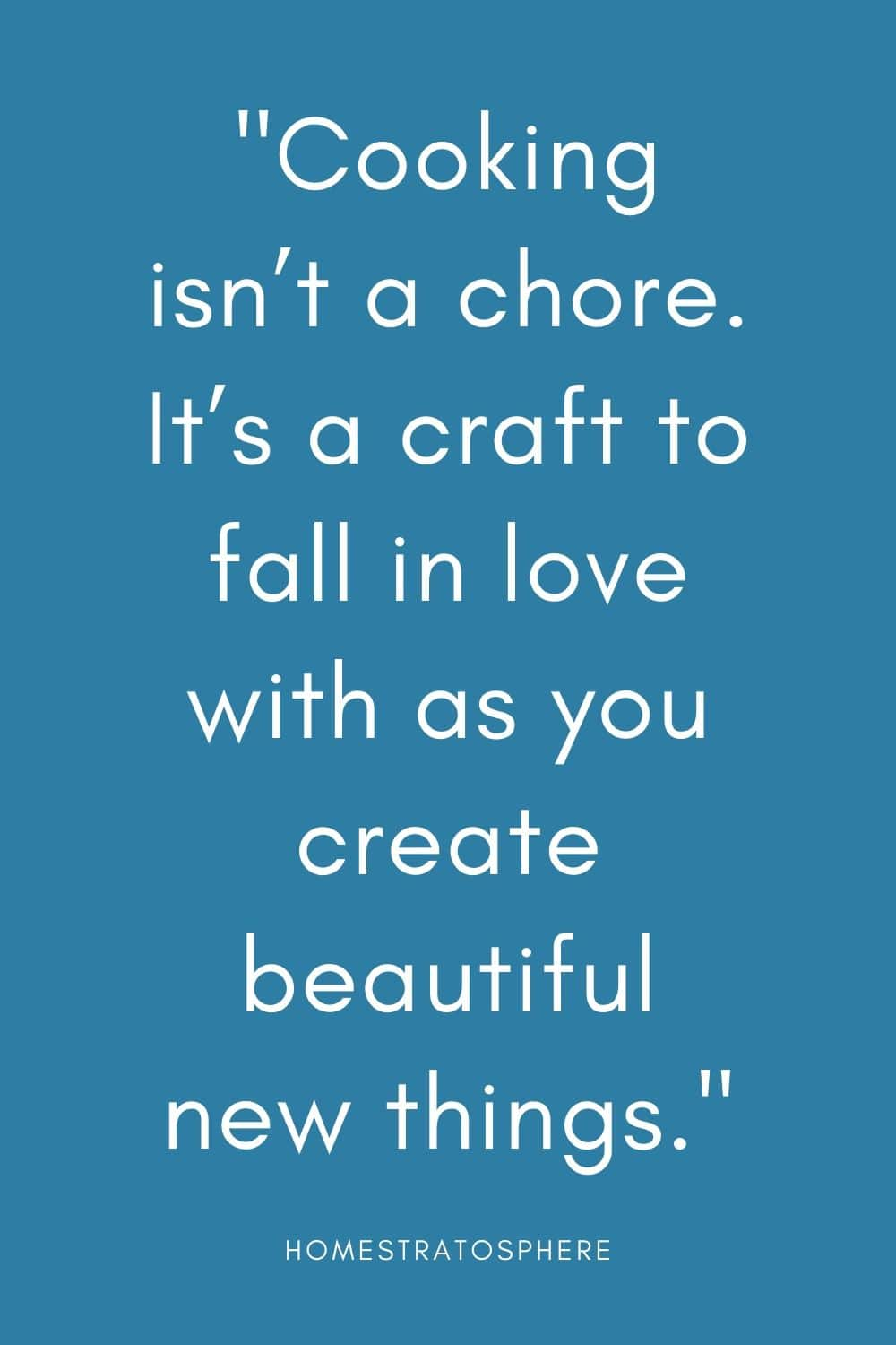 """Cooking isn't a chore. It's a craft to fall in love with as you create beautiful new things."""