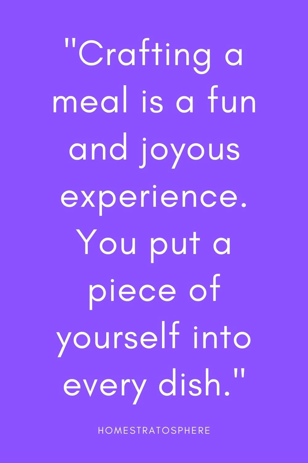 """Crafting a meal is a fun and joyous experience. You put a piece of yourself into every dish."""