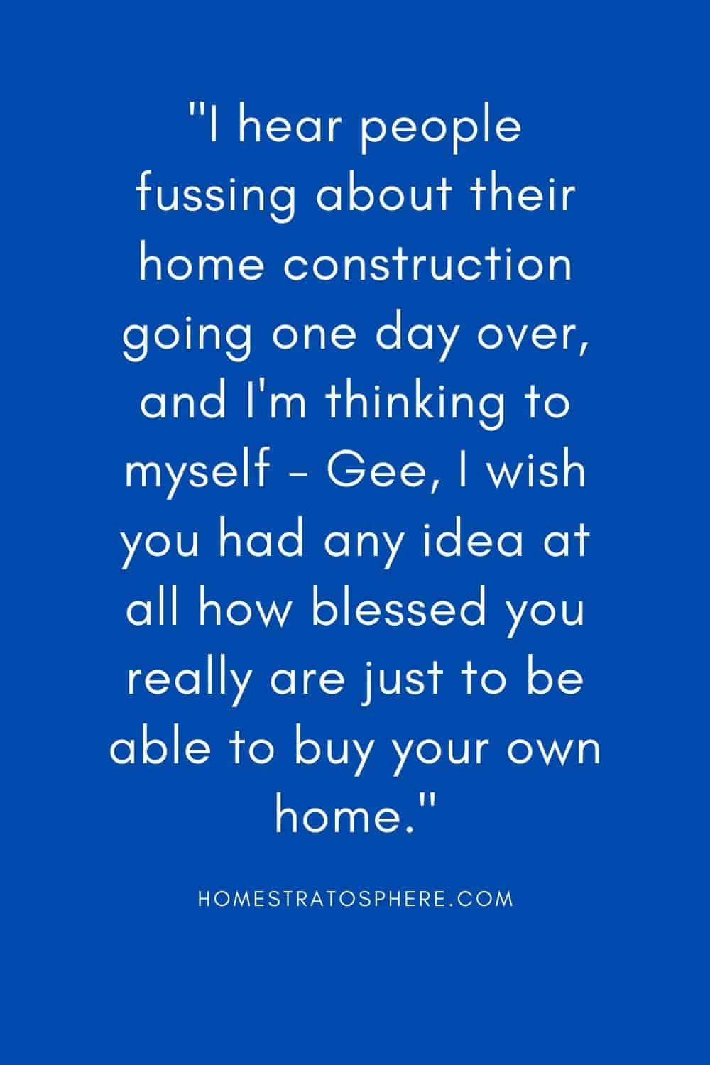 """I hear people fussing about their home construction going one day over, and I'm thinking to myself - Gee, I wish you had any idea at all how blessed you really are just to be able to buy your own home."""