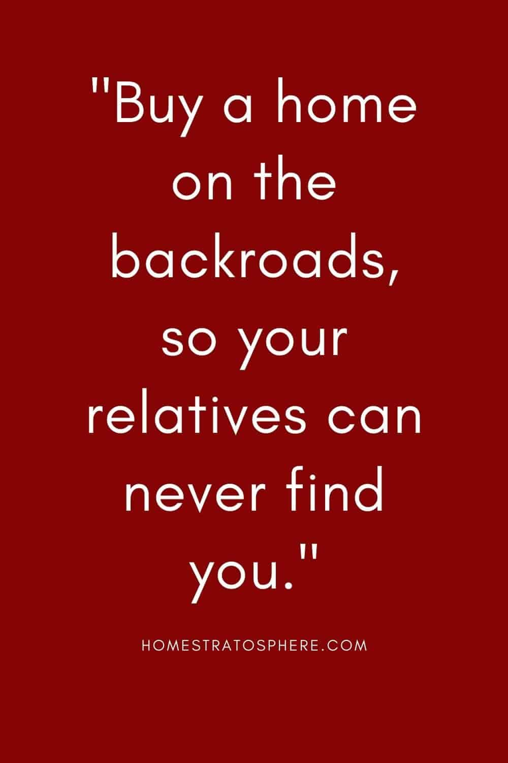"""Buy a home on the backroads, so your relatives can never find you."""