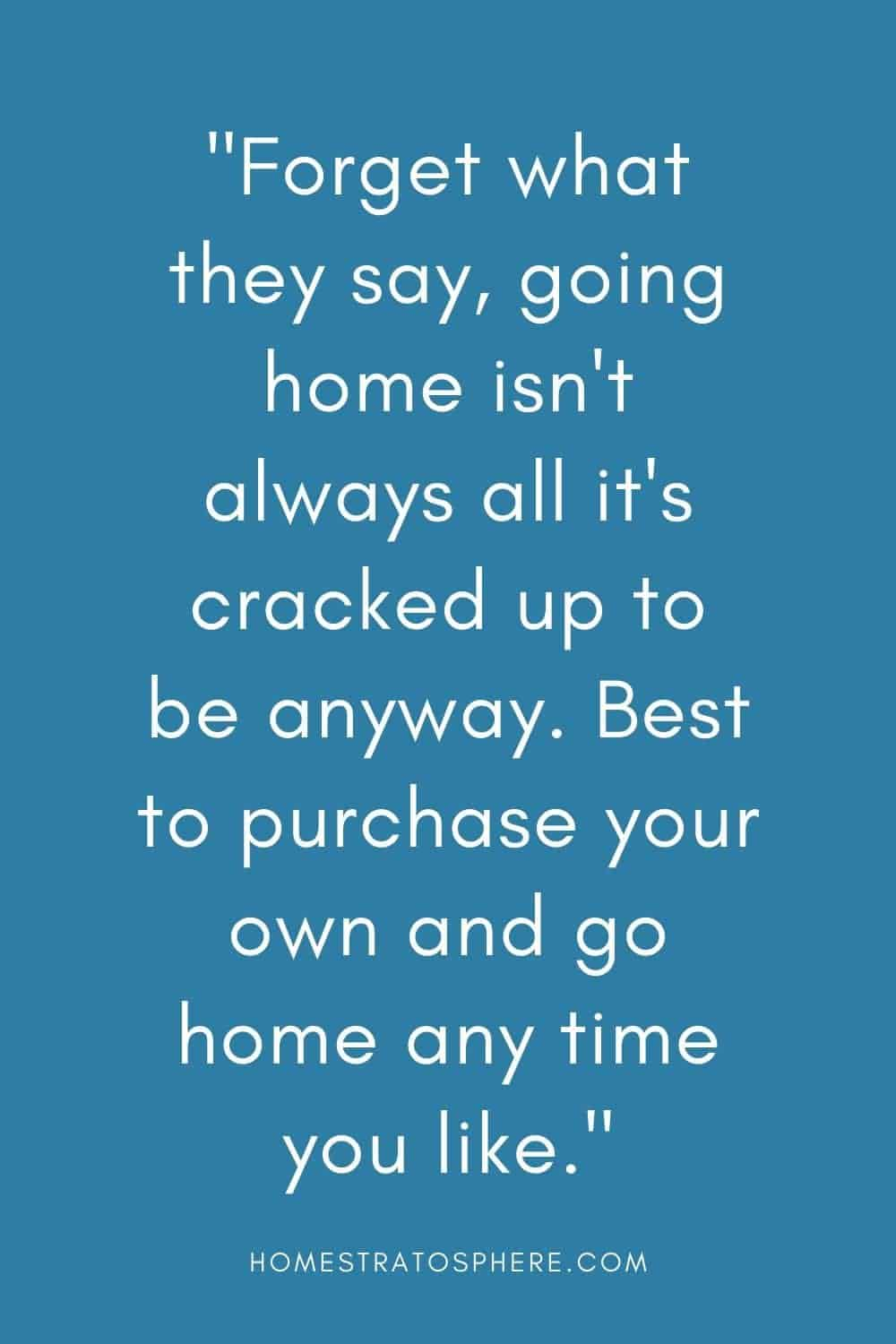 """Forget what they say, going home isn't always all it's cracked up to be anyway. Best to purchase your own and go home any time you like."""