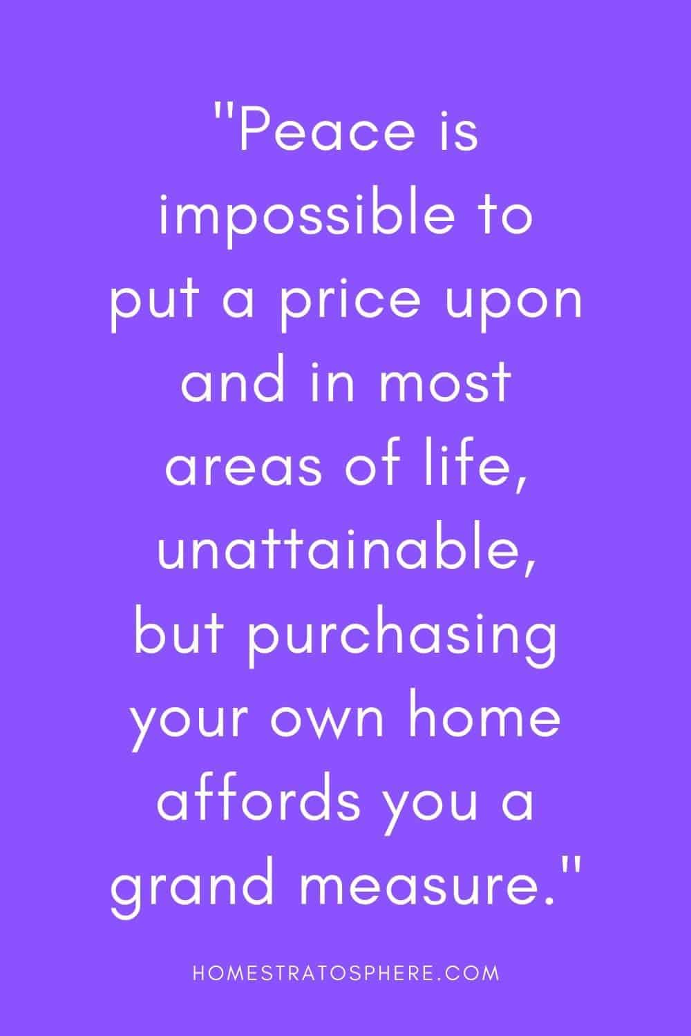 """Peace is impossible to put a price upon and in most areas of life, unattainable, but purchasing your own home affords you a grand measure."""