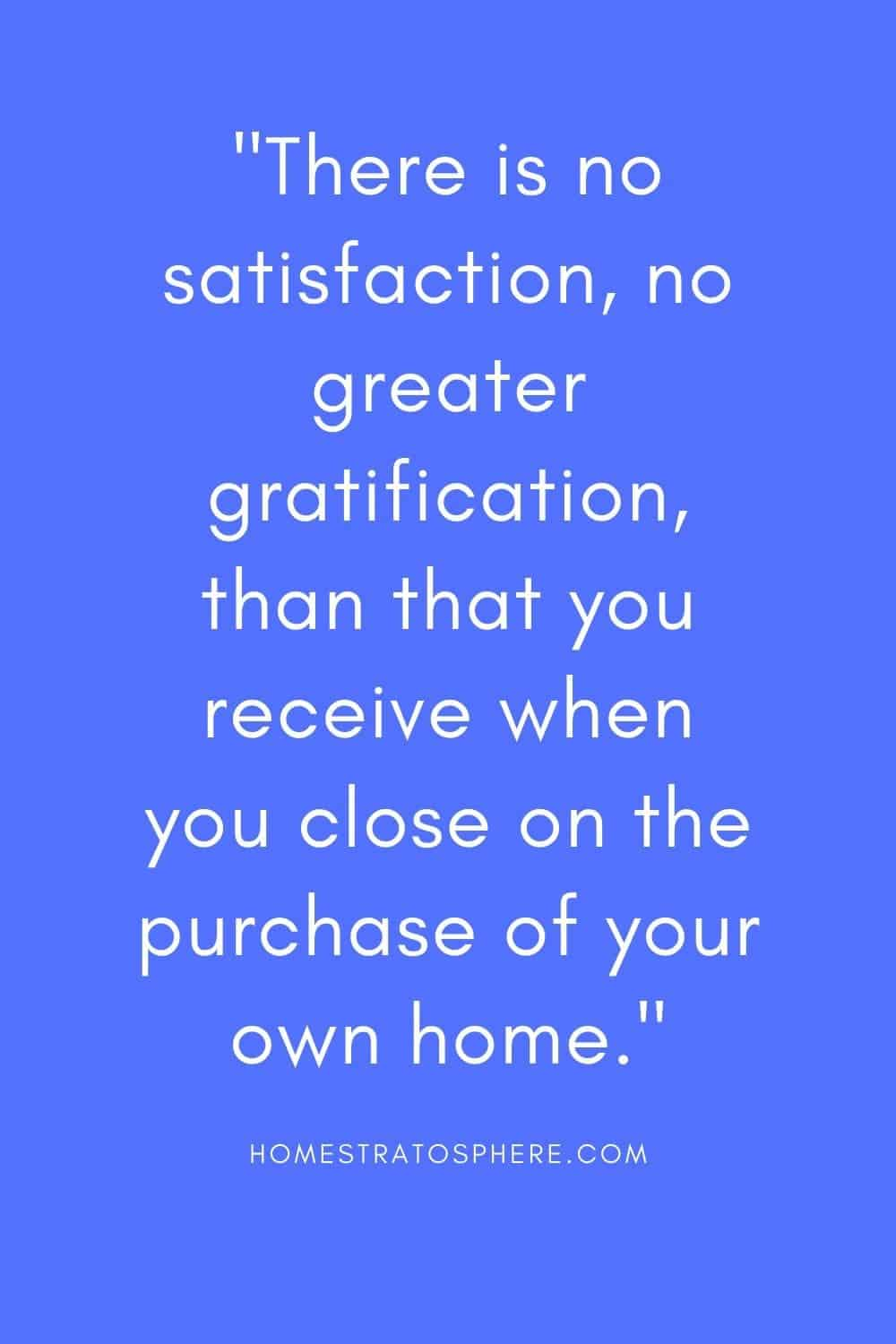 """There is no satisfaction, no greater gratification, than that you receive when you close on the purchase of your own home."""