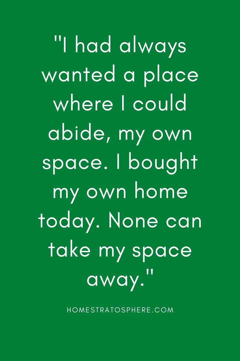 """I had always wanted a place where I could abide, my own space. I bought my own home today. None can take my space away."""