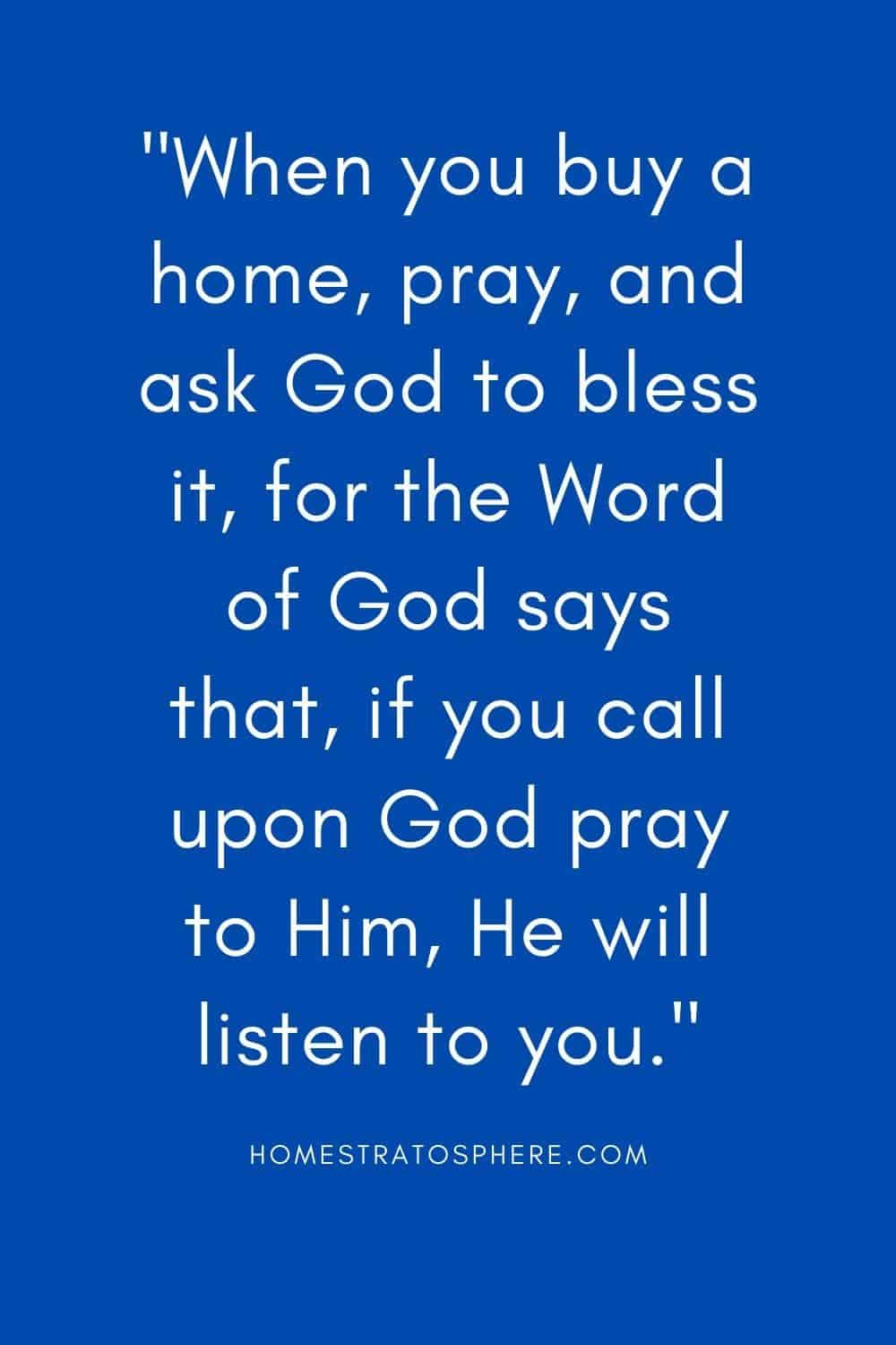 """When you buy a home, pray, and ask God to bless it, for the Word of God says that, if you call upon God pray to Him, He will listen to you."""