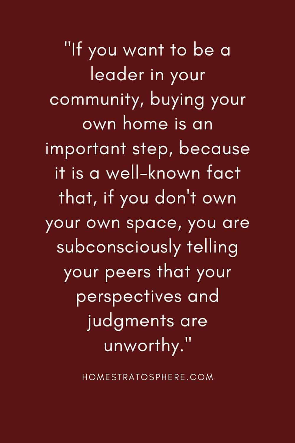 """If you want to be a leader in your community, buying your own home is an important step, because it is a well-known fact that, if you don't own your own space, you are subconsciously telling your peers that your perspectives and judgments are unworthy."""