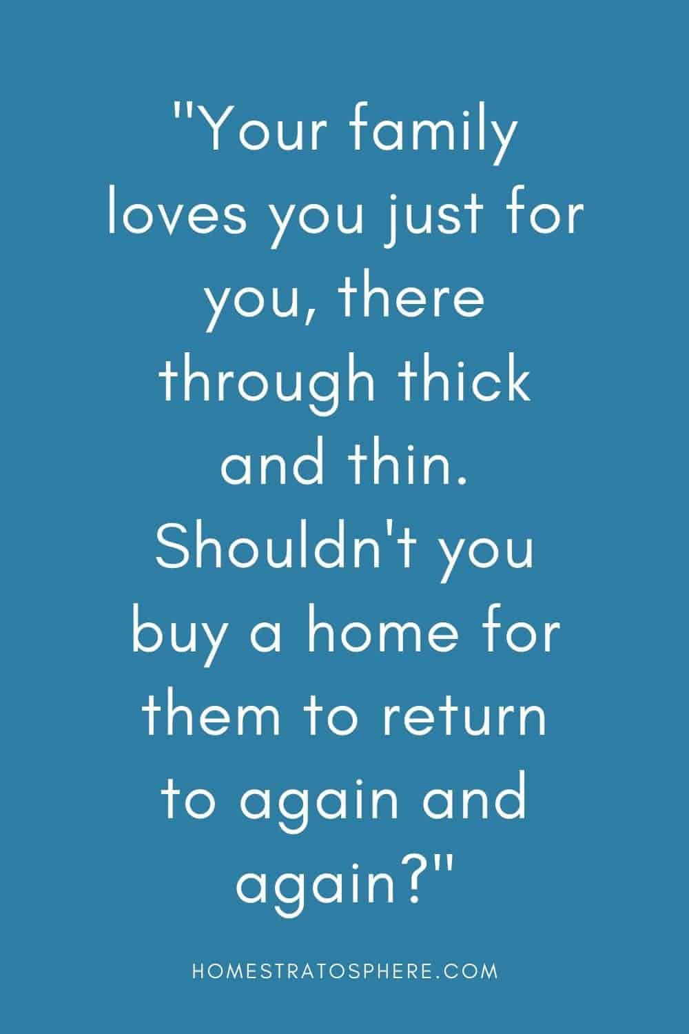 """Your family loves you just for you, there through thick and thin. Shouldn't you buy a home for them to return to again and again?"""