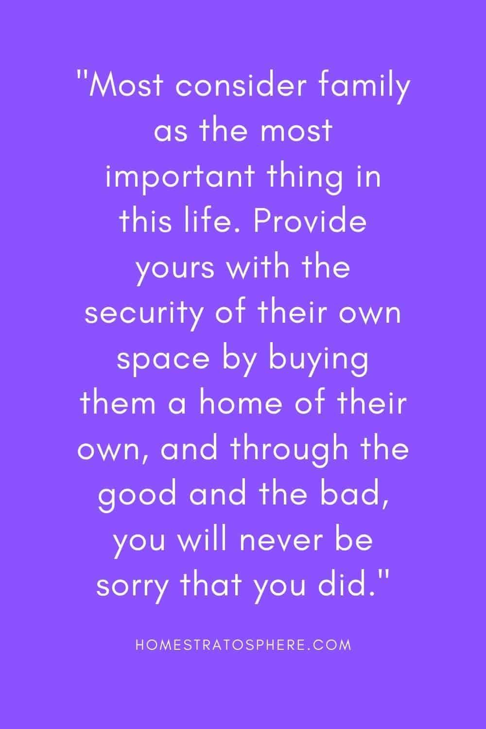 """Most consider family as the most important thing in this life. Provide yours with the security of their own space by buying them a home of their own, and through the good and the bad, you will never be sorry that you did."""