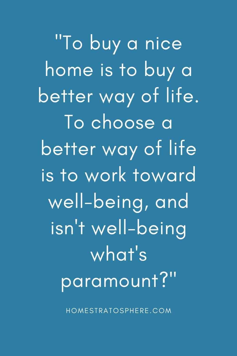 """To buy a nice home is to buy a better way of life. To choose a better way of life is to work toward well-being, and isn't well-being what's paramount?"""